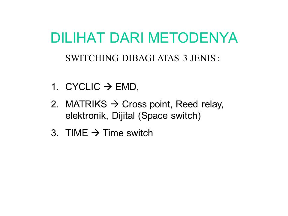 DILIHAT DARI METODENYA 1.CYCLIC  EMD, 2.MATRIKS  Cross point, Reed relay, elektronik, Dijital (Space switch) 3.TIME  Time switch SWITCHING DIBAGI A