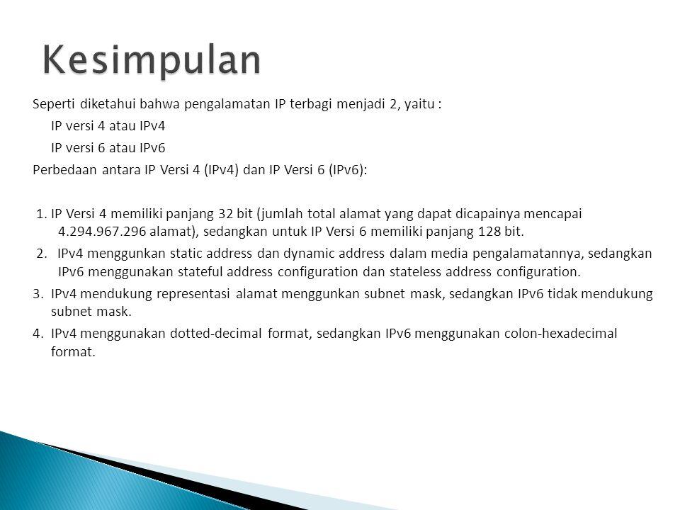 Seperti diketahui bahwa pengalamatan IP terbagi menjadi 2, yaitu : IP versi 4 atau IPv4 IP versi 6 atau IPv6 Perbedaan antara IP Versi 4 (IPv4) dan IP