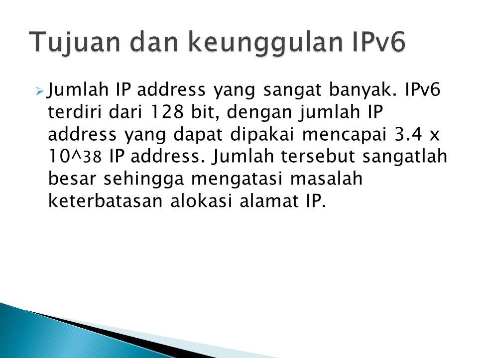 Jumlah IP address yang sangat banyak. IPv6 terdiri dari 128 bit, dengan jumlah IP address yang dapat dipakai mencapai 3.4 x 10^ 38 IP address. Jumla