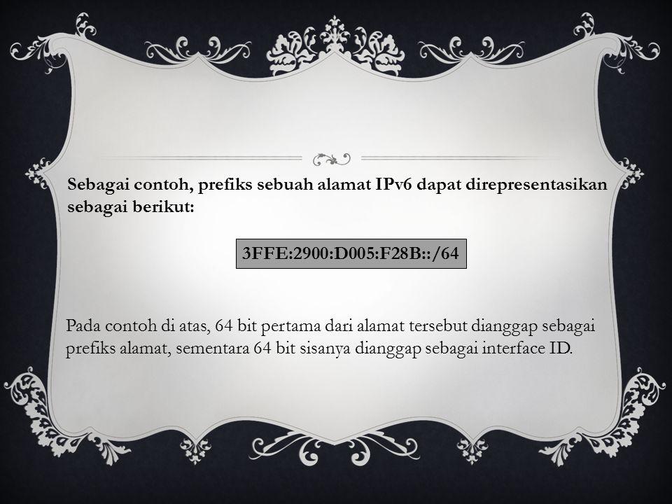 Sebagai contoh, prefiks sebuah alamat IPv6 dapat direpresentasikan sebagai berikut: 3FFE:2900:D005:F28B::/64 Pada contoh di atas, 64 bit pertama dari alamat tersebut dianggap sebagai prefiks alamat, sementara 64 bit sisanya dianggap sebagai interface ID.