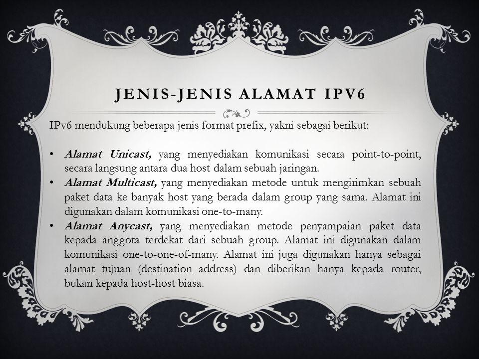 JENIS-JENIS ALAMAT IPV6 IPv6 mendukung beberapa jenis format prefix, yakni sebagai berikut: Alamat Unicast, yang menyediakan komunikasi secara point-to-point, secara langsung antara dua host dalam sebuah jaringan.