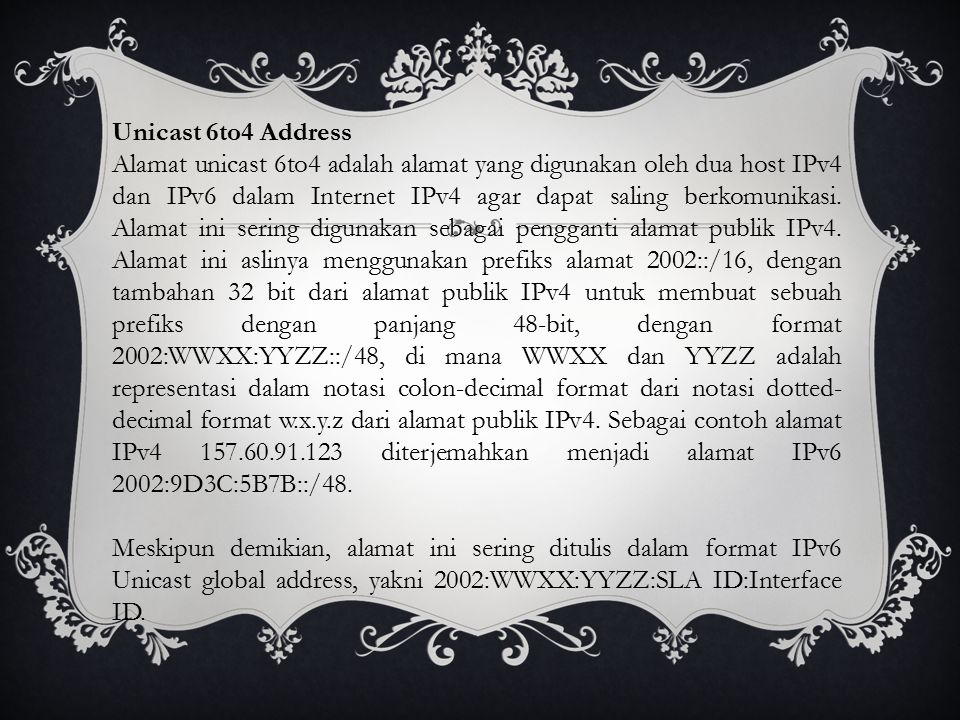 Unicast 6to4 Address Alamat unicast 6to4 adalah alamat yang digunakan oleh dua host IPv4 dan IPv6 dalam Internet IPv4 agar dapat saling berkomunikasi.