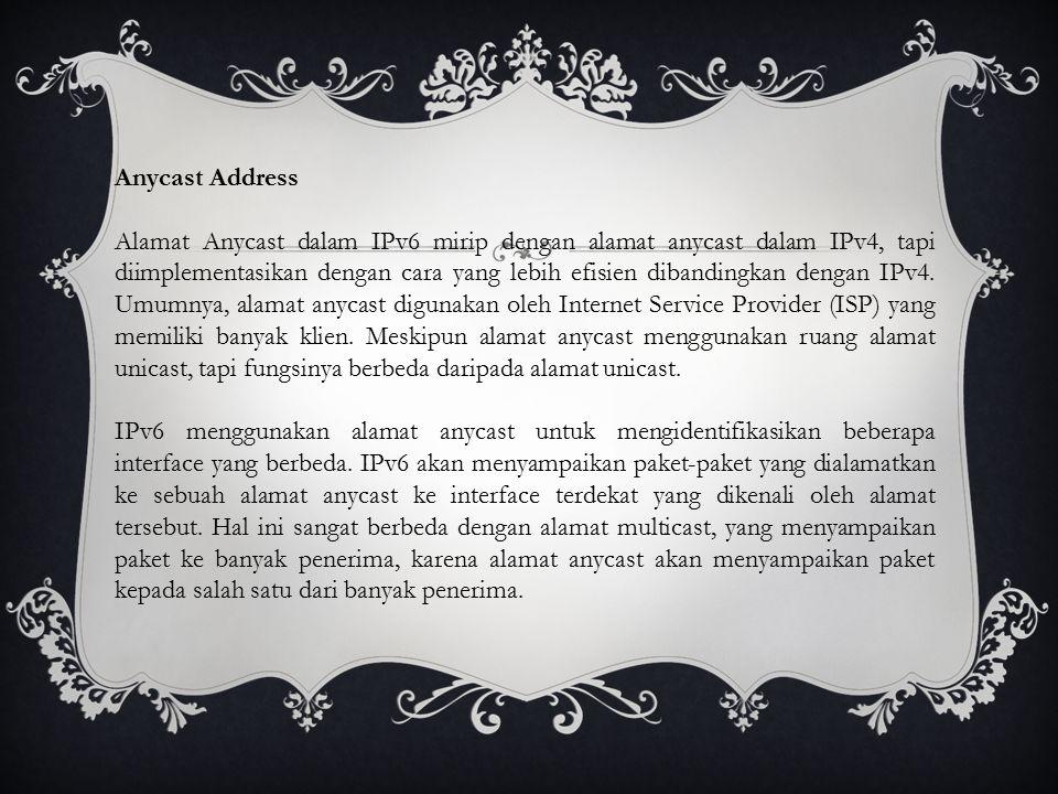 Anycast Address Alamat Anycast dalam IPv6 mirip dengan alamat anycast dalam IPv4, tapi diimplementasikan dengan cara yang lebih efisien dibandingkan dengan IPv4.