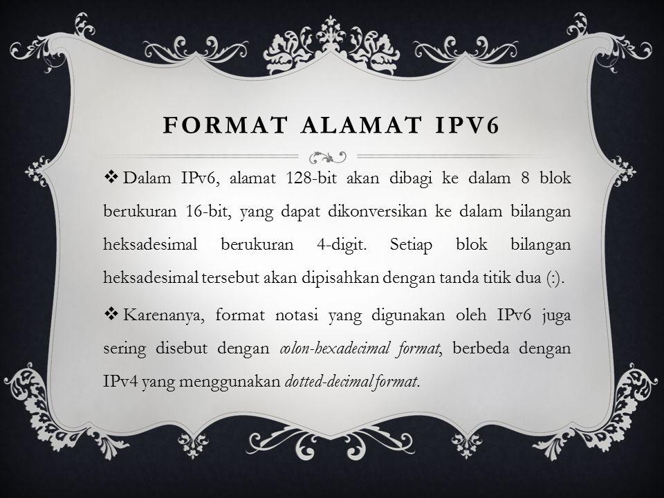 FORMAT ALAMAT IPV6  Dalam IPv6, alamat 128-bit akan dibagi ke dalam 8 blok berukuran 16-bit, yang dapat dikonversikan ke dalam bilangan heksadesimal berukuran 4-digit.
