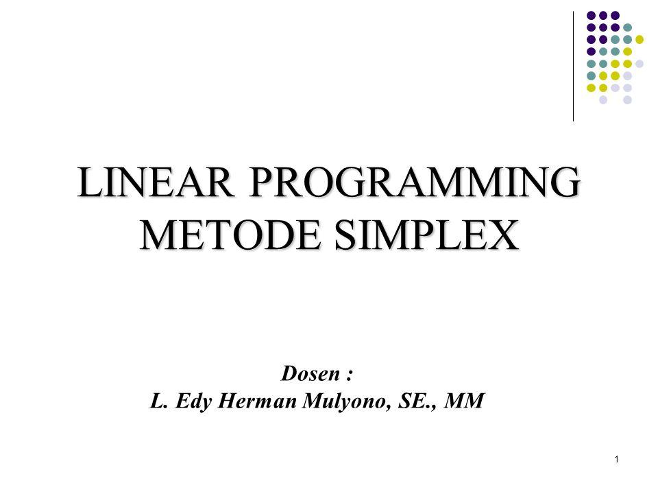 METODE SIMPLEX Metode grafik tidak dapat menyelesaikan persoalan linear program yang memilki variabel keputusan yang cukup besar atau lebih dari dua, maka untuk menyelesaikannya digunakan Metode Simplex.