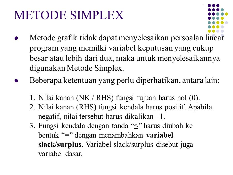 3 Tabel simpleks: Cara mengubah nilai baris kunci Variabel Dasar ZX1X1 X2X2 X3X3 X4X4 X5X5 NK Keteranga n (Indeks) Z1-3-50000 X3X3 0201008 X4X4 00301015 X5X5 06500130 Z X3X3 X2X2 X5X5 0/3 3/30/31/30/3 15/3 8/0 = ∞ 15/3 = 5 30/5 = 6 001001/315/3