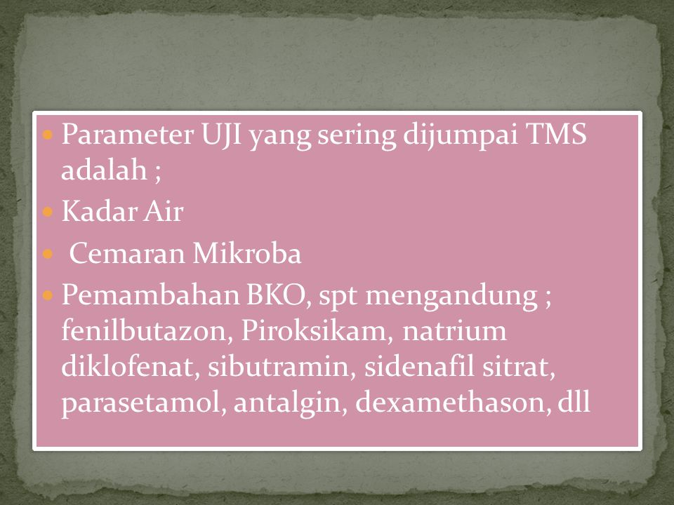 Parameter UJI yang sering dijumpai TMS adalah ; Kadar Air Cemaran Mikroba Pemambahan BKO, spt mengandung ; fenilbutazon, Piroksikam, natrium diklofena