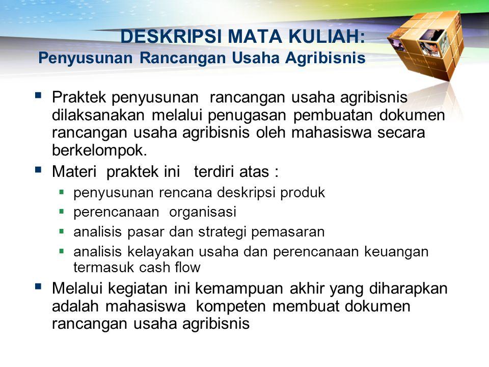 DESKRIPSI MATA KULIAH: Penyusunan Rancangan Usaha Agribisnis  Praktek penyusunan rancangan usaha agribisnis dilaksanakan melalui penugasan pembuatan