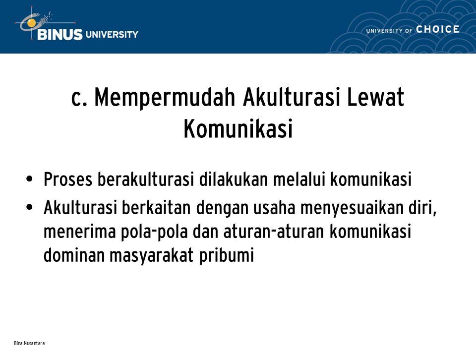 Bina Nusantara c. Mempermudah Akulturasi Lewat Komunikasi Proses berakulturasi dilakukan melalui komunikasi Akulturasi berkaitan dengan usaha menyesua