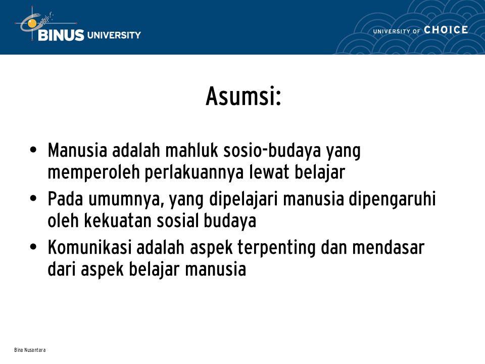 Bina Nusantara Asumsi: Manusia adalah mahluk sosio-budaya yang memperoleh perlakuannya lewat belajar Pada umumnya, yang dipelajari manusia dipengaruhi oleh kekuatan sosial budaya Komunikasi adalah aspek terpenting dan mendasar dari aspek belajar manusia