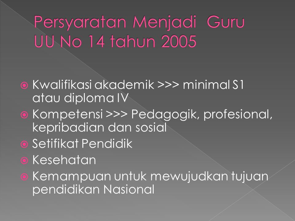  Kwalifikasi akademik >>> minimal S1 atau diploma IV  Kompetensi >>> Pedagogik, profesional, kepribadian dan sosial  Setifikat Pendidik  Kesehatan  Kemampuan untuk mewujudkan tujuan pendidikan Nasional