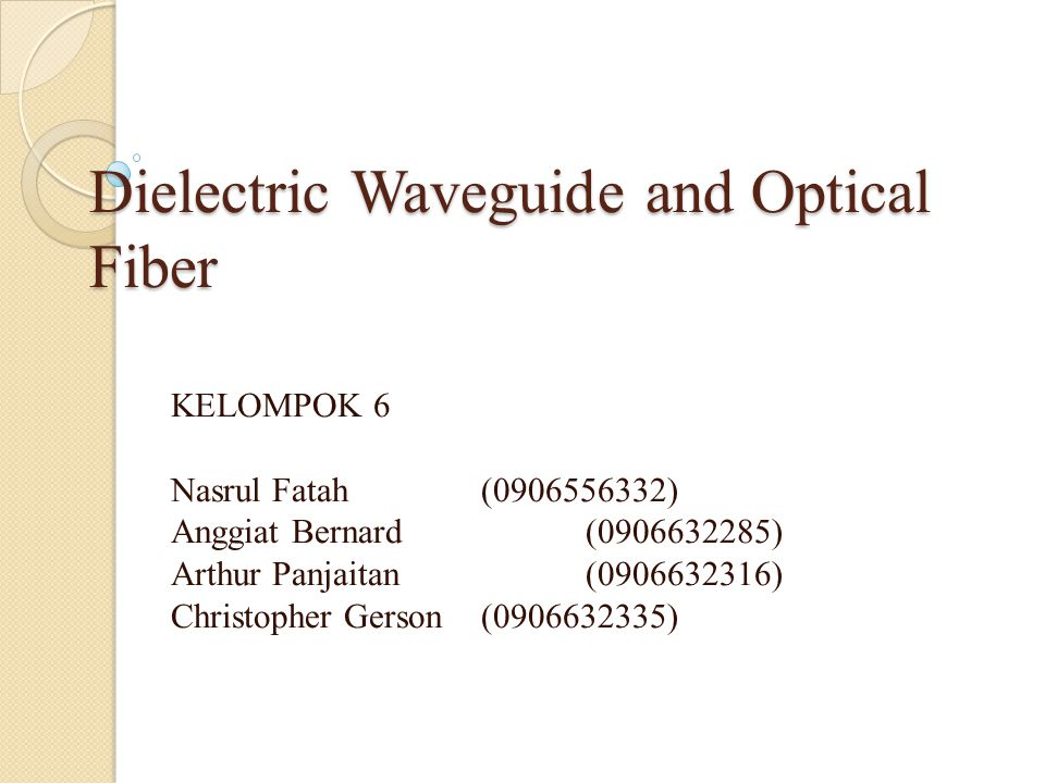 Dielectric Waveguide and Optical Fiber KELOMPOK 6 Nasrul Fatah(0906556332) Anggiat Bernard (0906632285) Arthur Panjaitan(0906632316) Christopher Gerso