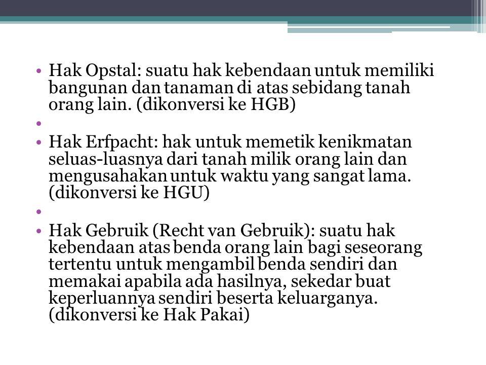 Hak Opstal: suatu hak kebendaan untuk memiliki bangunan dan tanaman di atas sebidang tanah orang lain. (dikonversi ke HGB) Hak Erfpacht: hak untuk mem