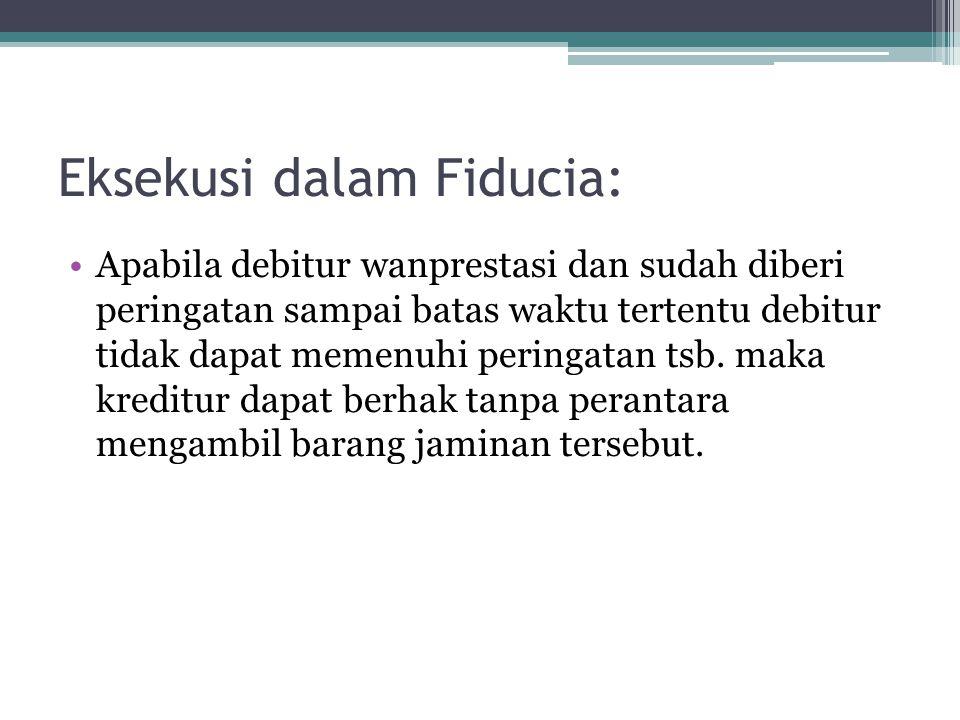 Eksekusi dalam Fiducia: Apabila debitur wanprestasi dan sudah diberi peringatan sampai batas waktu tertentu debitur tidak dapat memenuhi peringatan ts