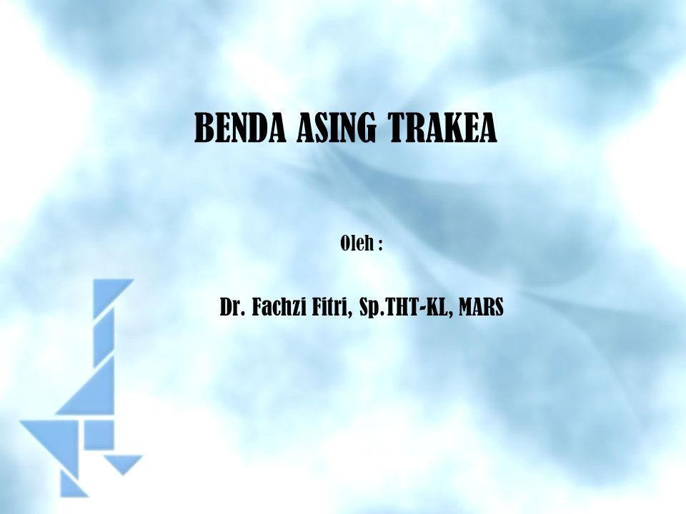 BENDA ASING TRAKEA Oleh : Dr. Fachzi Fitri, Sp.THT-KL, MARS