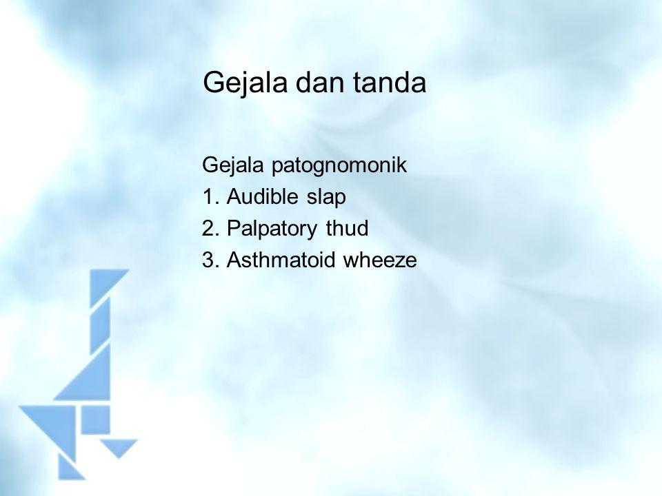 Gejala dan tanda Gejala patognomonik 1.Audible slap 2.Palpatory thud 3.Asthmatoid wheeze