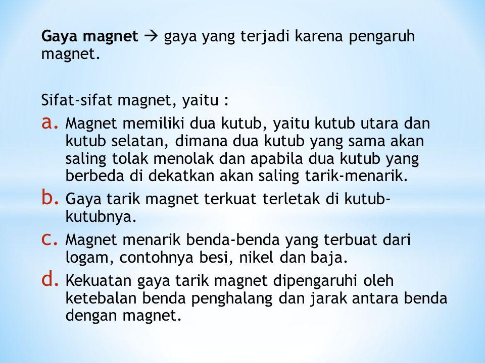 Gaya magnet  gaya yang terjadi karena pengaruh magnet. Sifat-sifat magnet, yaitu : a. Magnet memiliki dua kutub, yaitu kutub utara dan kutub selatan,