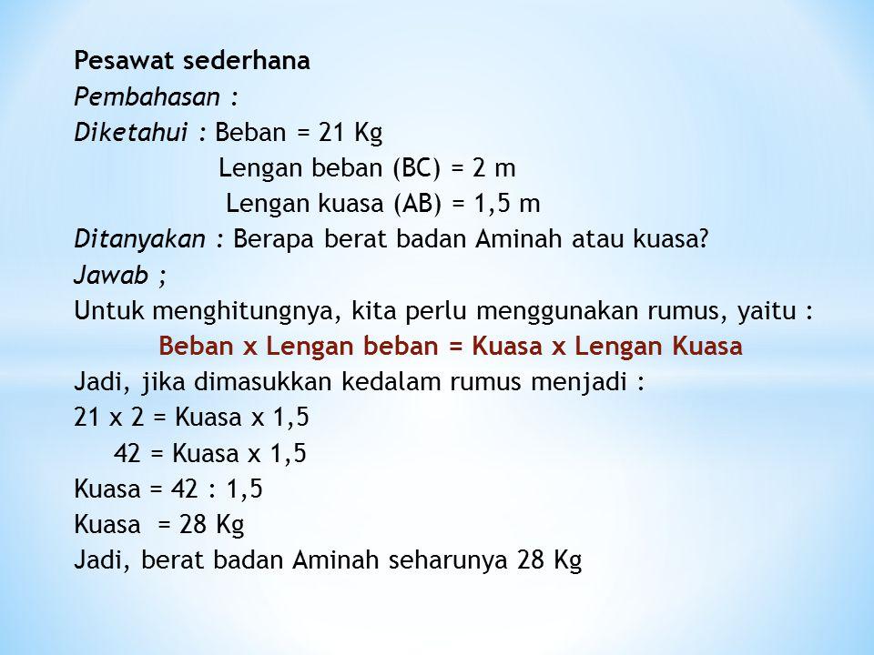 Pesawat sederhana Pembahasan : Diketahui : Beban = 21 Kg Lengan beban (BC) = 2 m Lengan kuasa (AB) = 1,5 m Ditanyakan : Berapa berat badan Aminah atau kuasa.