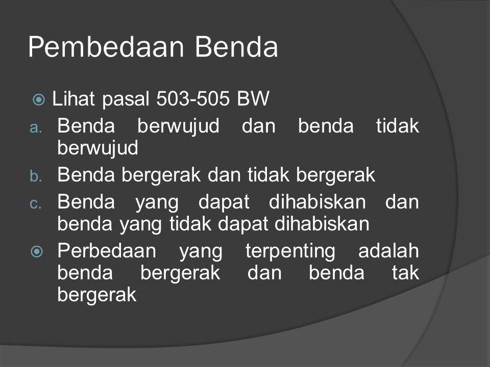 Pembedaan Benda  Lihat pasal 503-505 BW a. Benda berwujud dan benda tidak berwujud b. Benda bergerak dan tidak bergerak c. Benda yang dapat dihabiska