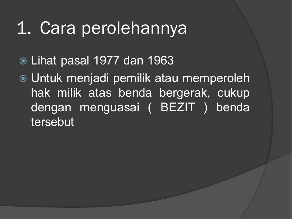 1.Cara perolehannya  Lihat pasal 1977 dan 1963  Untuk menjadi pemilik atau memperoleh hak milik atas benda bergerak, cukup dengan menguasai ( BEZIT