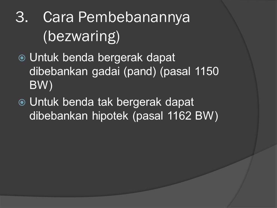 3.Cara Pembebanannya (bezwaring)  Untuk benda bergerak dapat dibebankan gadai (pand) (pasal 1150 BW)  Untuk benda tak bergerak dapat dibebankan hipo