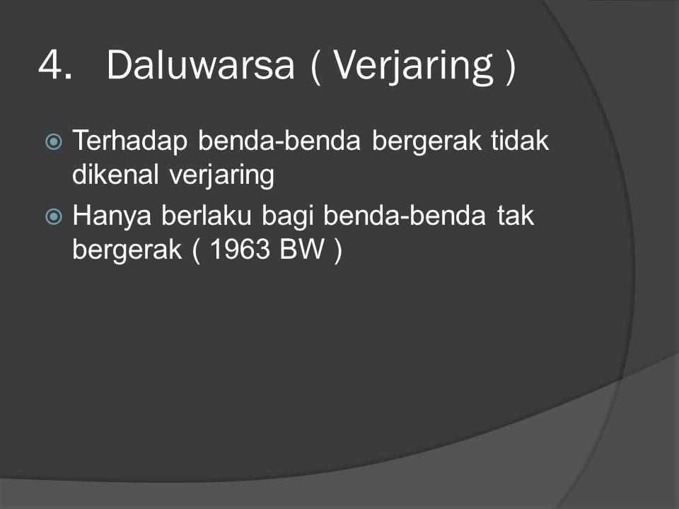 4.Daluwarsa ( Verjaring )  Terhadap benda-benda bergerak tidak dikenal verjaring  Hanya berlaku bagi benda-benda tak bergerak ( 1963 BW )