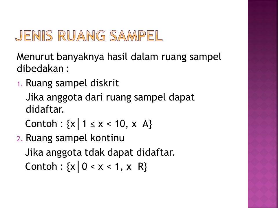 Menurut banyaknya hasil dalam ruang sampel dibedakan : 1. Ruang sampel diskrit Jika anggota dari ruang sampel dapat didaftar. Contoh : {x │ 1 ≤ x < 10