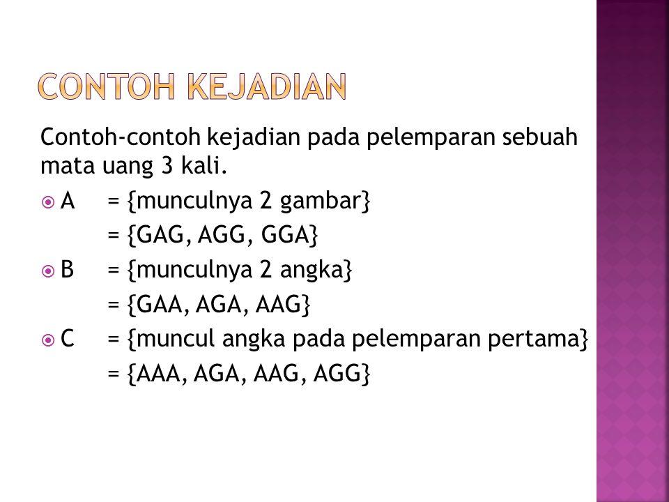 Contoh-contoh kejadian pada pelemparan sebuah mata uang 3 kali.  A = {munculnya 2 gambar} = {GAG, AGG, GGA}  B= {munculnya 2 angka} = {GAA, AGA, AAG