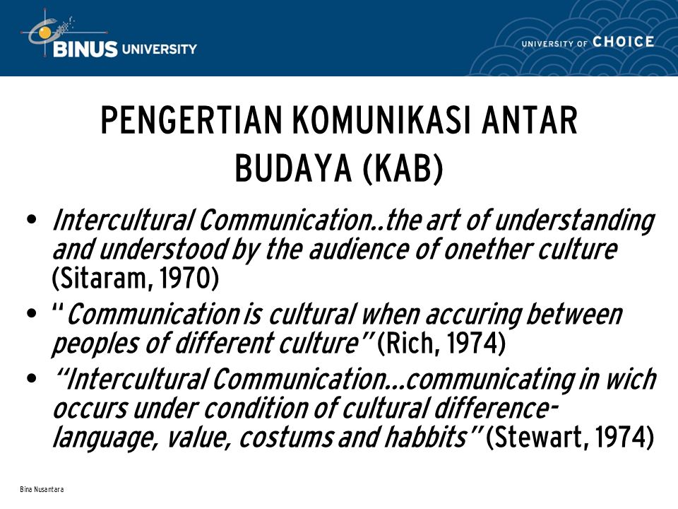 Bina Nusantara PENGERTIAN KOMUNIKASI ANTAR BUDAYA (KAB) Intercultural Communication..the art of understanding and understood by the audience of onethe