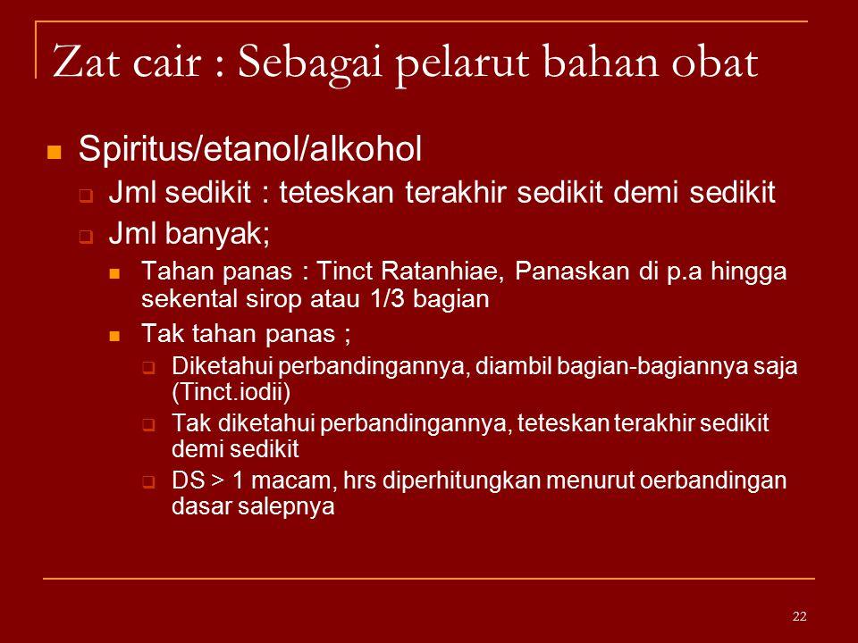 Zat cair : Sebagai pelarut bahan obat Spiritus/etanol/alkohol  Jml sedikit : teteskan terakhir sedikit demi sedikit  Jml banyak; Tahan panas : Tinct