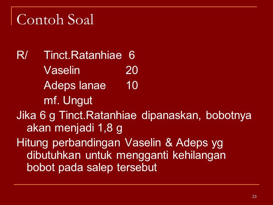 Contoh Soal R/ Tinct.Ratanhiae 6 Vaselin 20 Adeps lanae10 mf. Ungut Jika 6 g Tinct.Ratanhiae dipanaskan, bobotnya akan menjadi 1,8 g Hitung perbanding