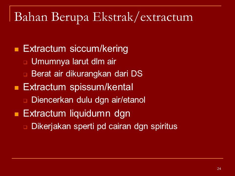 Bahan Berupa Ekstrak/extractum Extractum siccum/kering  Umumnya larut dlm air  Berat air dikurangkan dari DS Extractum spissum/kental  Diencerkan d