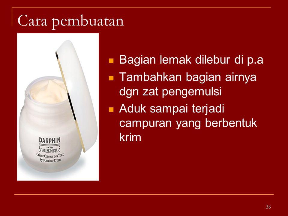 Cara pembuatan Bagian lemak dilebur di p.a Tambahkan bagian airnya dgn zat pengemulsi Aduk sampai terjadi campuran yang berbentuk krim 36