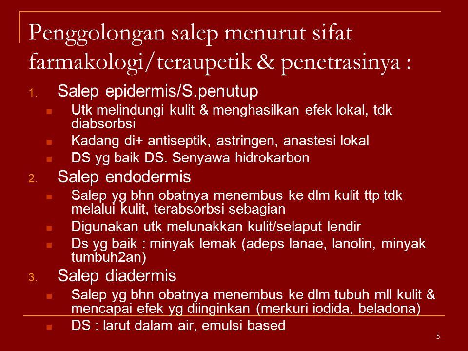 Penggolongan salep menurut sifat farmakologi/teraupetik & penetrasinya : 1. Salep epidermis/S.penutup Utk melindungi kulit & menghasilkan efek lokal,