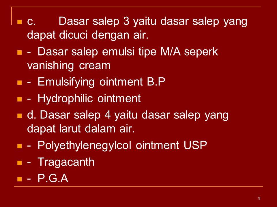 c. Dasar salep 3 yaitu dasar salep yang dapat dicuci dengan air. - Dasar salep emulsi tipe M/A seperk vanishing cream - Emulsifying ointment B.P - Hyd