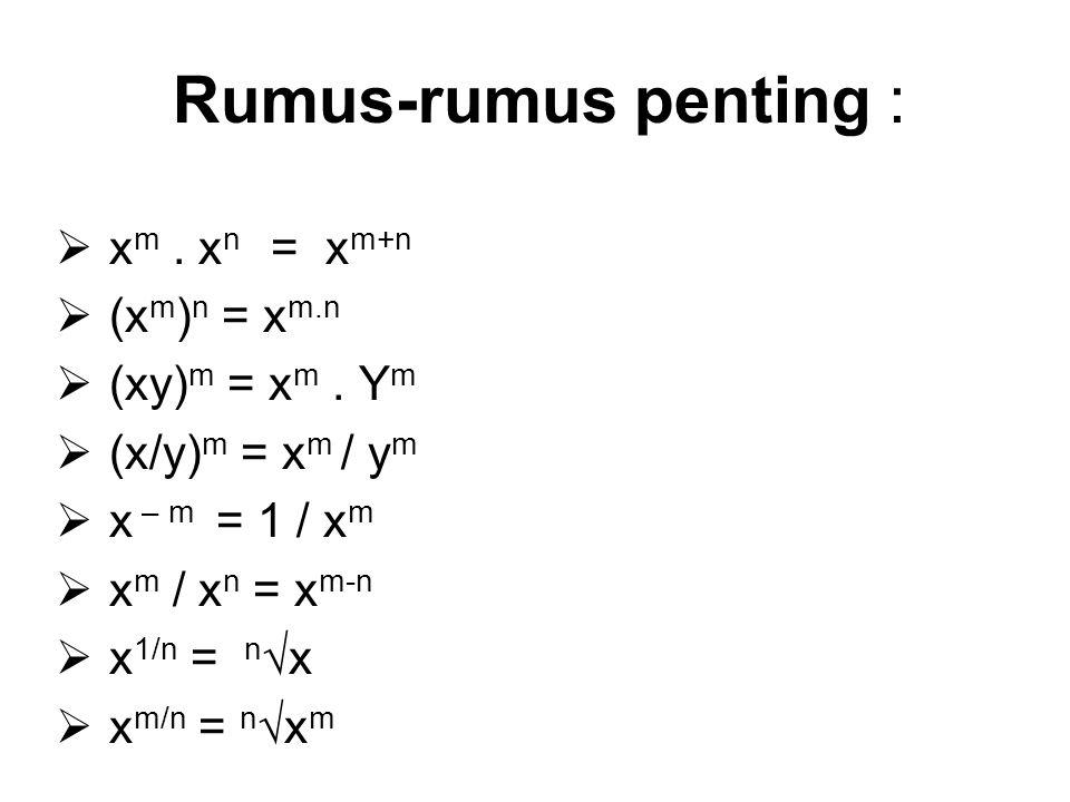Rumus-rumus penting :  x m. x n = x m+n  (x m ) n = x m.n  (xy) m = x m. Y m  (x/y) m = x m / y m  x – m = 1 / x m  x m / x n = x m-n  x 1/n =
