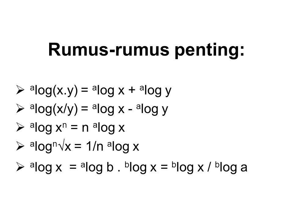 Rumus-rumus penting:  a log(x.y) = a log x + a log y  a log(x/y) = a log x - a log y  a log x n = n a log x  a log n  x = 1/n a log x  a log x =