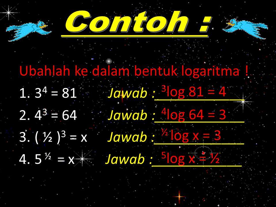 Ubahlah ke dalam bentuk logaritma ! 1.3 4 = 81 Jawab :____________ 2.4 3 = 64 Jawab :____________ 3.( ½ ) 3 = x Jawab :____________ 4.5 ½ = x Jawab :_