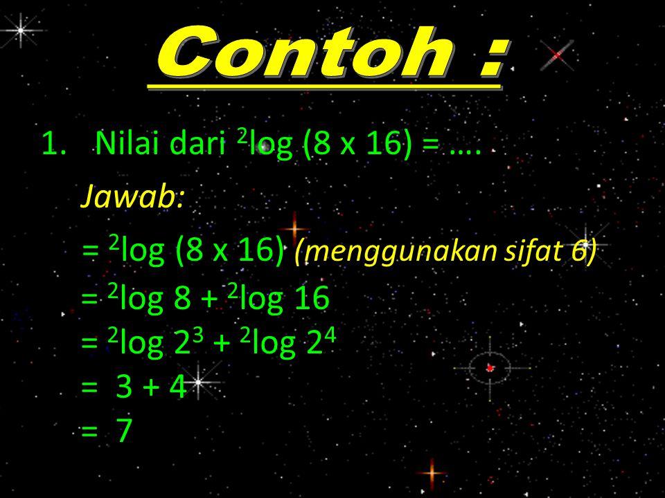 1.Nilai dari 2 log (8 x 16) = …. Jawab: = 2 log (8 x 16) (menggunakan sifat 6) = 2 log 8 + 2 log 16 = 2 log 2 3 + 2 log 2 4 = 3 + 4 = 7