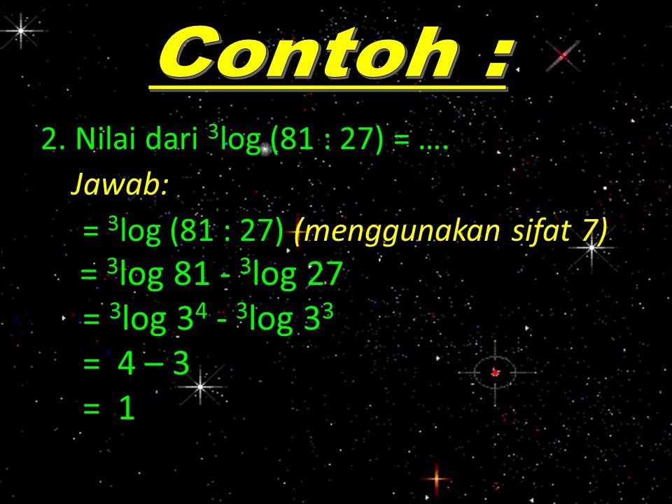 2. Nilai dari 3 log (81 : 27) = …. Jawab: = 3 log (81 : 27) (menggunakan sifat 7) = 3 log 81 - 3 log 27 = 3 log 34 34 - 3 = 4 – 3 = 1