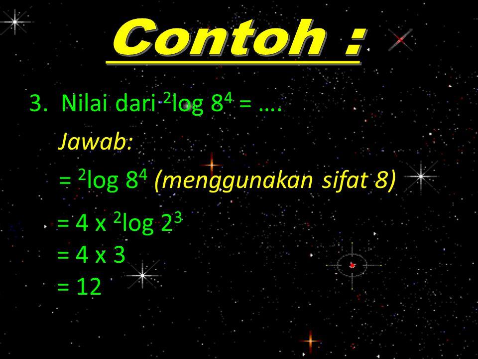 3. Nilai dari 2 log 8 4 = …. Jawab: = 2 log 8 4 (menggunakan sifat 8) = 4 x 2 log 2 3 = 4 x 3 = 12