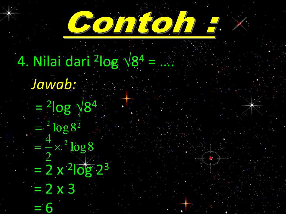 4. Nilai dari 2 log  8 4 = …. Jawab: = 2 log  8 4 = 2 x 2 log 2 3 = 2 x 3 = 6