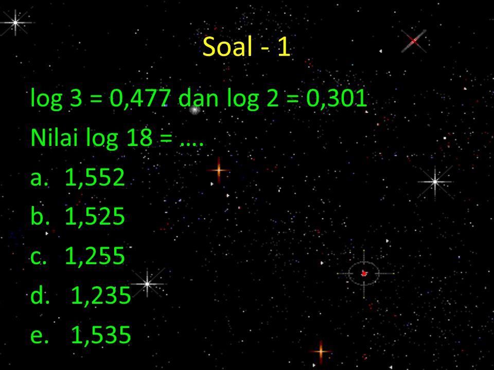 Soal - 1 log 3 = 0,477 dan log 2 = 0,301 Nilai log 18 = …. a.1,552 b.1,525 c.1,255 d.1,235 e.1,535