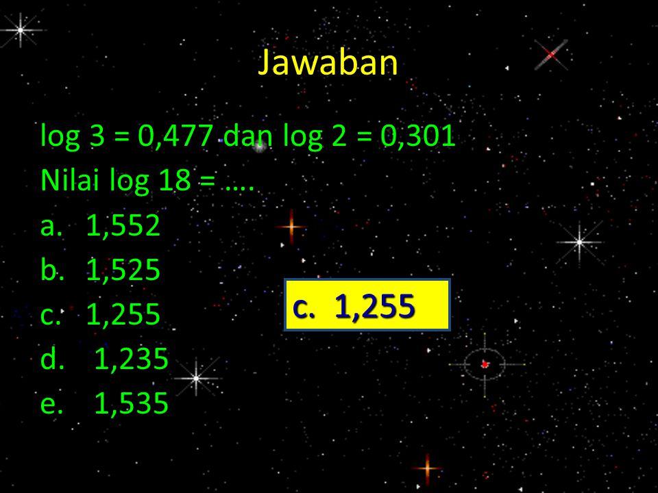 Jawaban log 3 = 0,477 dan log 2 = 0,301 Nilai log 18 = …. a.1,552 b.1,525 c.1,255 d.1,235 e.1,535 c. 1,255