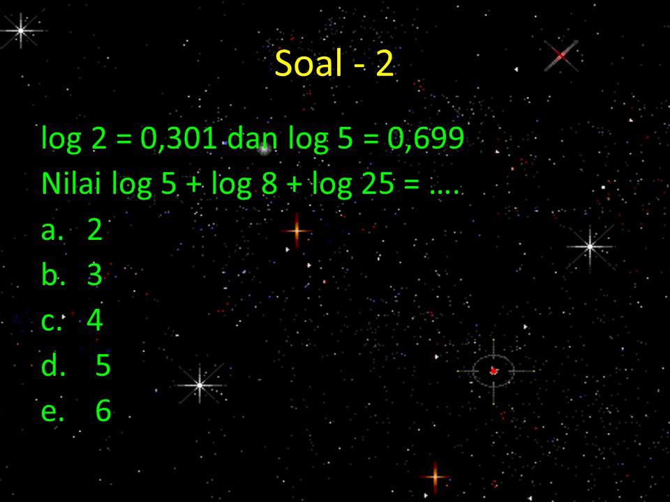 Soal - 2 log 2 = 0,301 dan log 5 = 0,699 Nilai log 5 + log 8 + log 25 = …. a.2 b.3 c.4 d.5 e.6