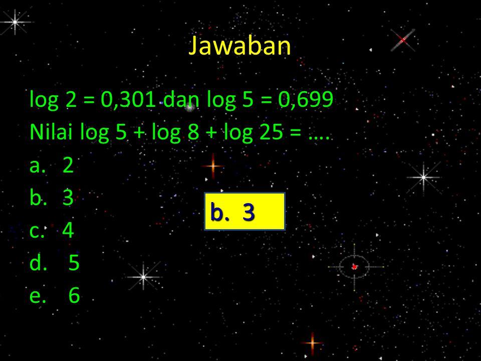 Jawaban log 2 = 0,301 dan log 5 = 0,699 Nilai log 5 + log 8 + log 25 = …. a.2 b.3 c.4 d.5 e.6 b. 3