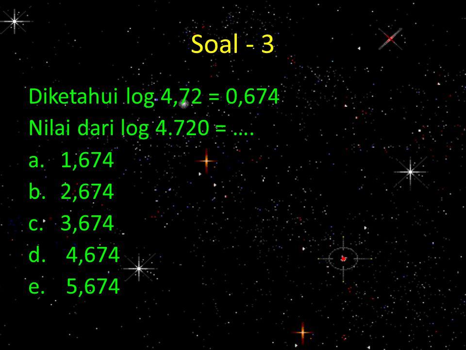 Soal - 3 Diketahui log 4,72 = 0,674 Nilai dari log 4.720 = …. a.1,674 b.2,674 c.3,674 d.4,674 e.5,674