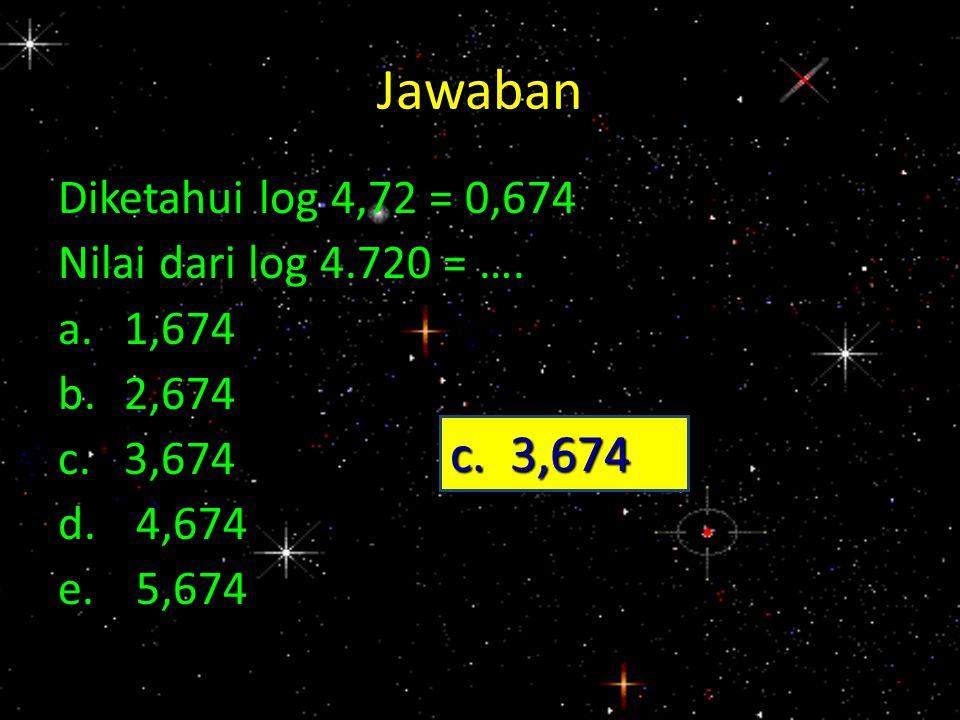 Jawaban Diketahui log 4,72 = 0,674 Nilai dari log 4.720 = …. a.1,674 b.2,674 c.3,674 d.4,674 e.5,674 c. 3,674