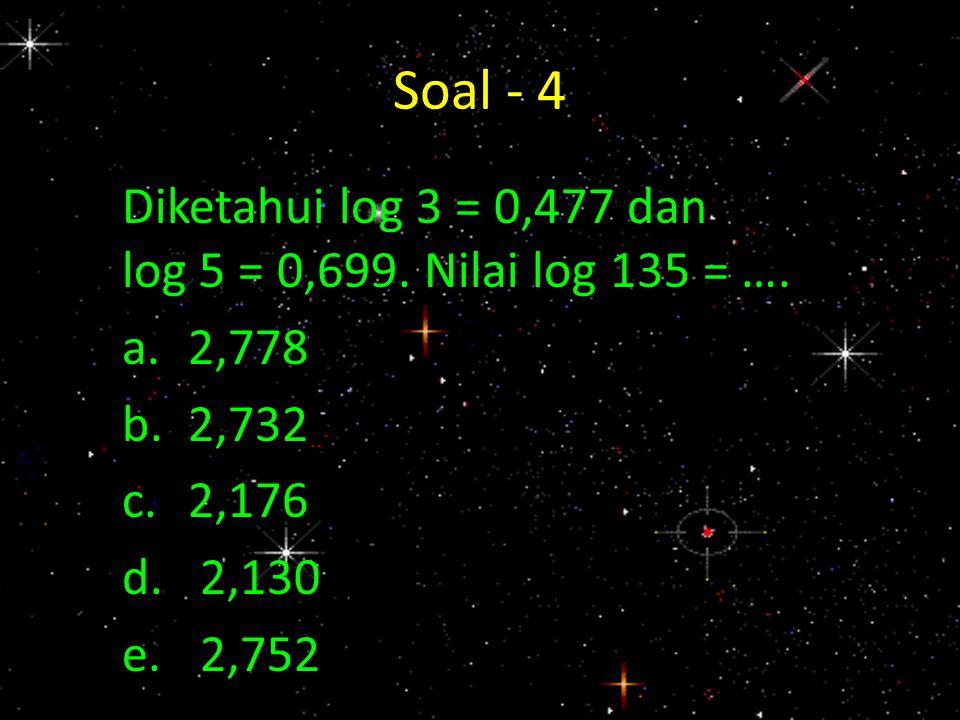 Soal - 4 Diketahui log 3 = 0,477 dan log 5 = 0,699. Nilai log 135 = …. a.2,778 b.2,732 c.2,176 d.2,130 e.2,752