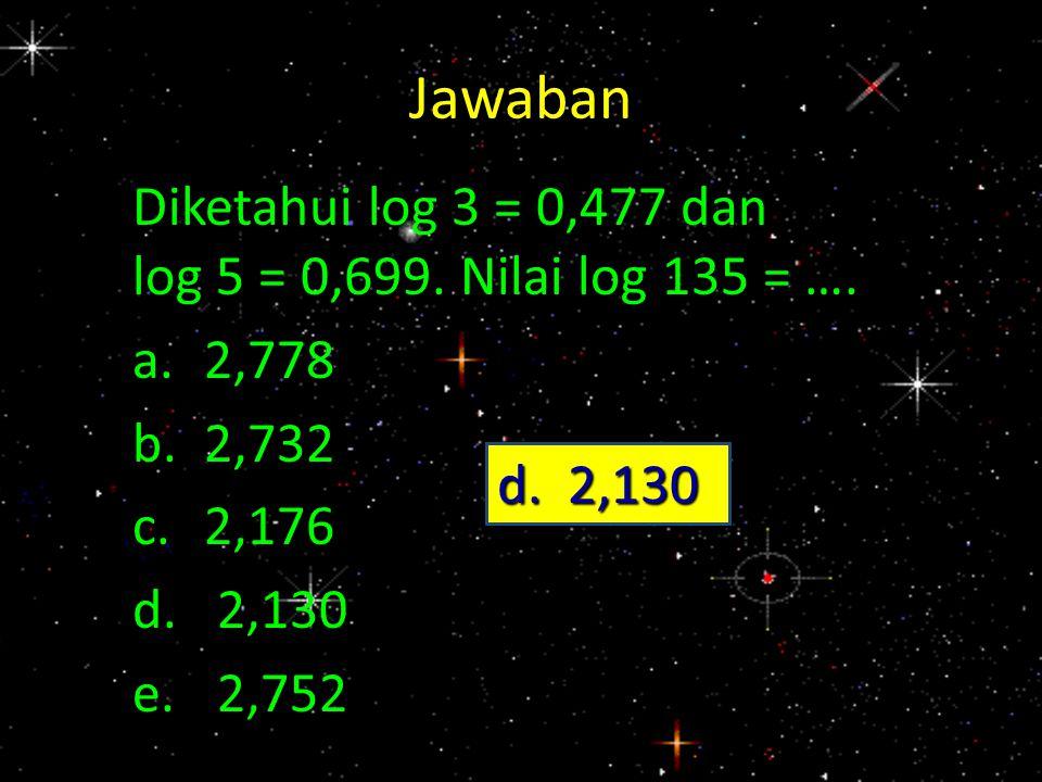 Jawaban Diketahui log 3 = 0,477 dan log 5 = 0,699. Nilai log 135 = …. a.2,778 b.2,732 c.2,176 d.2,130 e.2,752 d. 2,130